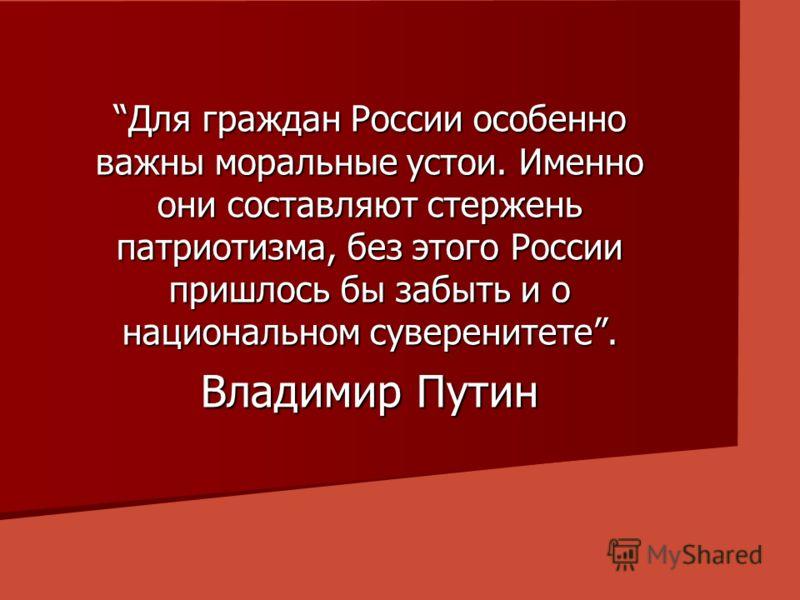 Для граждан России особенно важны моральные устои. Именно они составляют стержень патриотизма, без этого России пришлось бы забыть и о национальном суверенитете. Владимир Путин