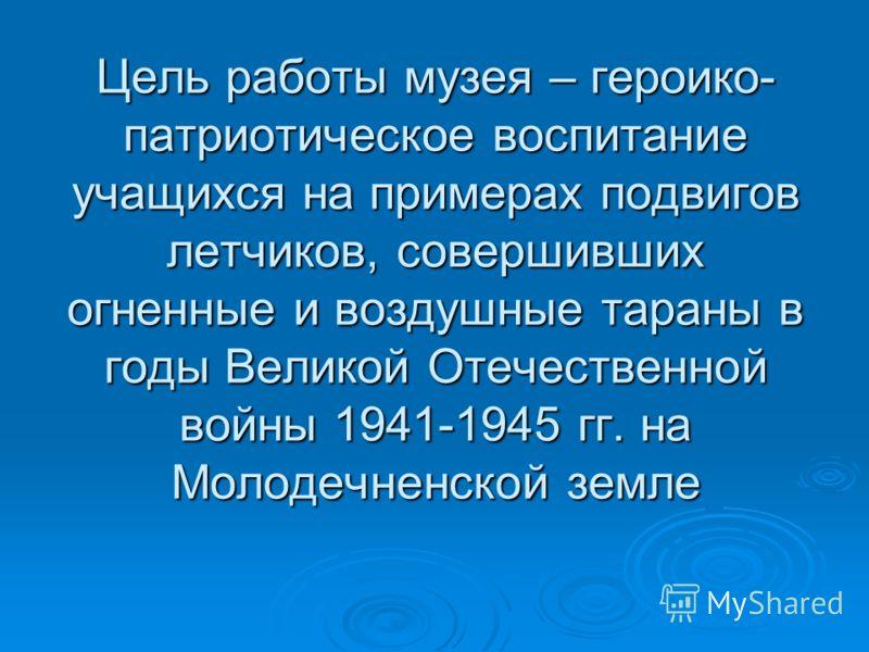 Цель работы музея – героико- патриотическое воспитание учащихся на примерах подвигов летчиков, совершивших огненные и воздушные тараны в годы Великой Отечественной войны 1941-1945 гг. на Молодечненской земле