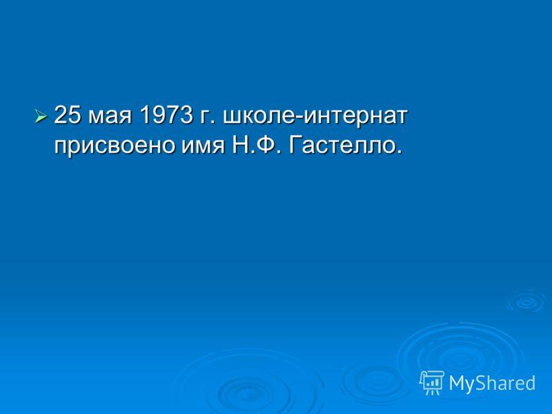 25 мая 1973 г. школе-интернат присвоено имя Н.Ф. Гастелло. 25 мая 1973 г. школе-интернат присвоено имя Н.Ф. Гастелло.