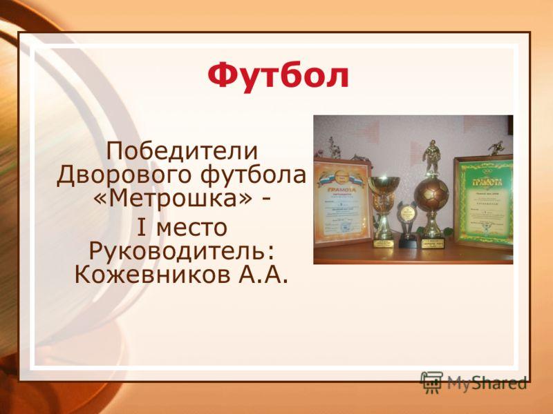 Футбол Победители Дворового футбола «Метрошка» - I место Руководитель: Кожевников А.А.