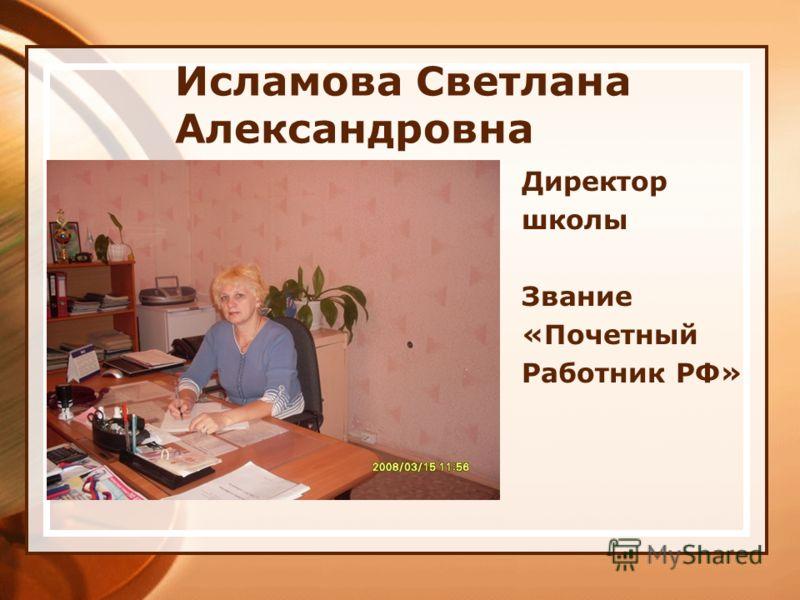 Исламова Светлана Александровна Директор школы Звание «Почетный Работник РФ»