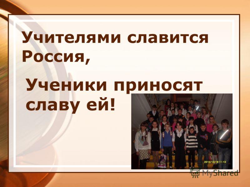 Учителями славится Россия, Ученики приносят славу ей!