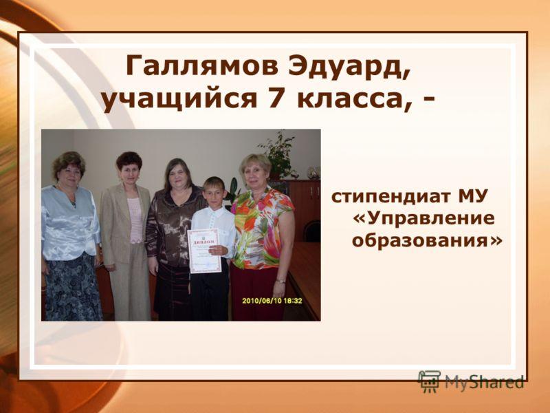 Галлямов Эдуард, учащийся 7 класса, - стипендиат МУ «Управление образования»