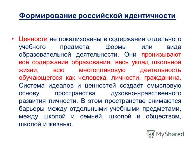 Формирование российской идентичности Ценности не локализованы в содержании отдельного учебного предмета, формы или вида образовательной деятельности. Они пронизывают всё содержание образования, весь уклад школьной жизни, всю многоплановую деятельност