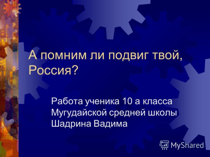 А помним ли подвиг твой, Россия? Работа ученика 10 а класса Мугудайской средней школы Шадрина Вадима