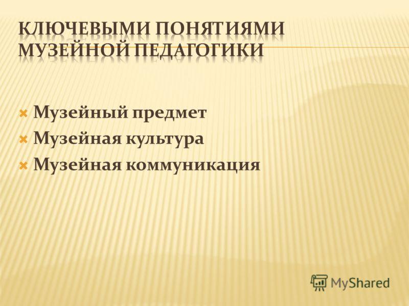 Музейный предмет Музейная культура Музейная коммуникация