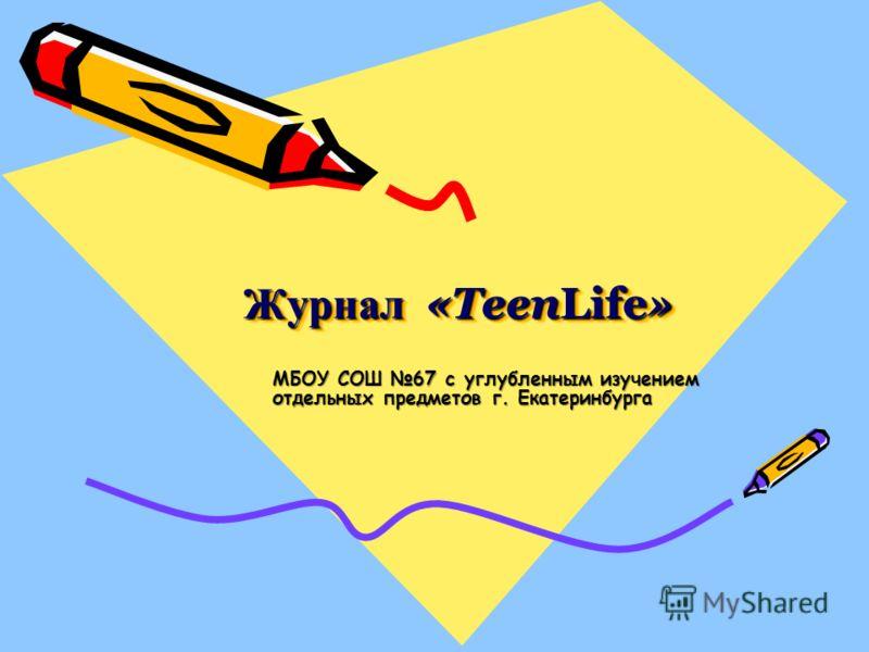 Журнал «TeenLife» МБОУ СОШ 67 с углубленным изучением отдельных предметов г. Екатеринбурга