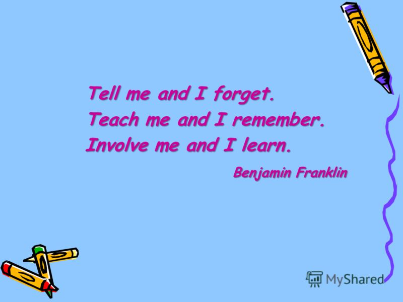 Tell me and I forget. Teach me and I remember. Involve me and I learn. Benjamin Franklin Benjamin Franklin