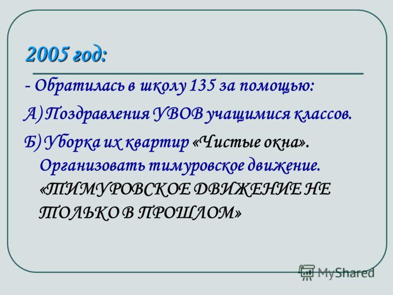 2005 год: - Обратилась в школу 135 за помощью: А) Поздравления УВОВ учащимися классов. Б) Уборка их квартир «Чистые окна». Организовать тимуровское движение. «ТИМУРОВСКОЕ ДВИЖЕНИЕ НЕ ТОЛЬКО В ПРОШЛОМ»