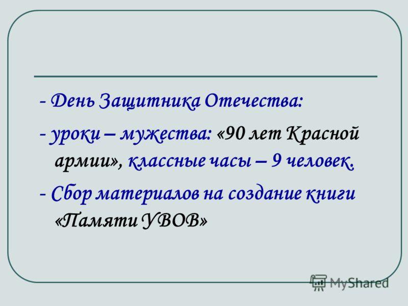- День Защитника Отечества: - уроки – мужества: «90 лет Красной армии», классные часы – 9 человек. - Сбор материалов на создание книги «Памяти УВОВ»