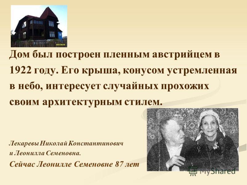 Дом был построен пленным австрийцем в 1922 году. Его крыша, конусом устремленная в небо, интересует случайных прохожих своим архитектурным стилем. Лекаревы Николай Константинович и Леонилла Семеновна. Сейчас Леонилле Семеновне 87 лет