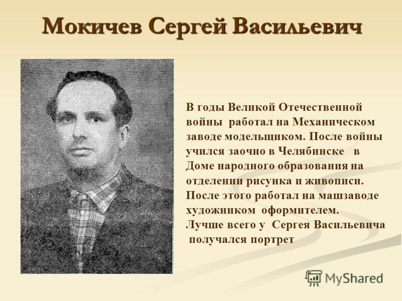 Мокичев Сергей Васильевич В годы Великой Отечественной войны работал на Механическом заводе модельщиком. После войны учился заочно в Челябинске в Доме народного образования на отделении рисунка и живописи. После этого работал на машзаводе художником