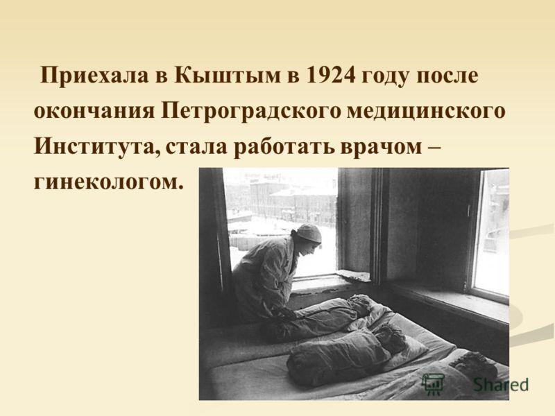 Приехала в Кыштым в 1924 году после окончания Петроградского медицинского Института, стала работать врачом – гинекологом.