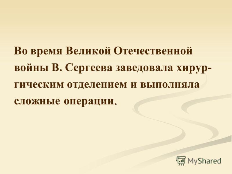 Во время Великой Отечественной войны В. Сергеева заведовала хирур- гическим отделением и выполняла. сложные операции.