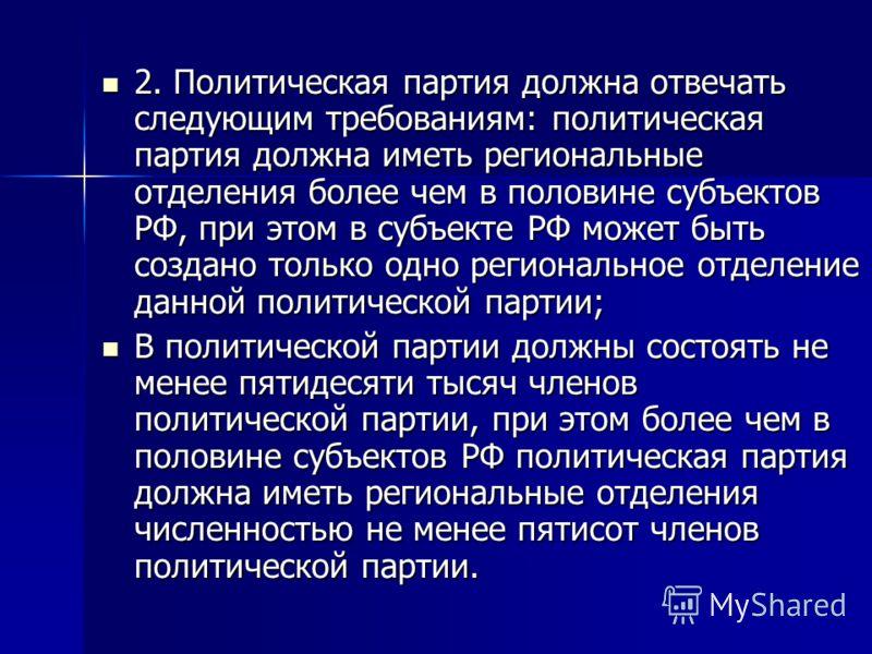 2. Политическая партия должна отвечать следующим требованиям: политическая партия должна иметь региональные отделения более чем в половине субъектов РФ, при этом в субъекте РФ может быть создано только одно региональное отделение данной политической