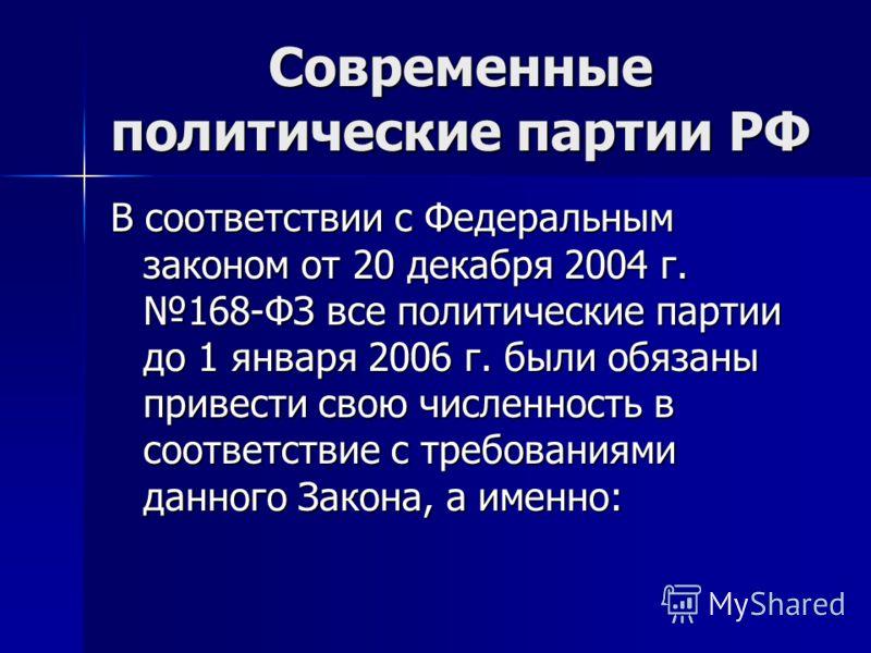 Современные политические партии РФ В соответствии с Федеральным законом от 20 декабря 2004 г. 168-ФЗ все политические партии до 1 января 2006 г. были обязаны привести свою численность в соответствие с требованиями данного Закона, а именно: