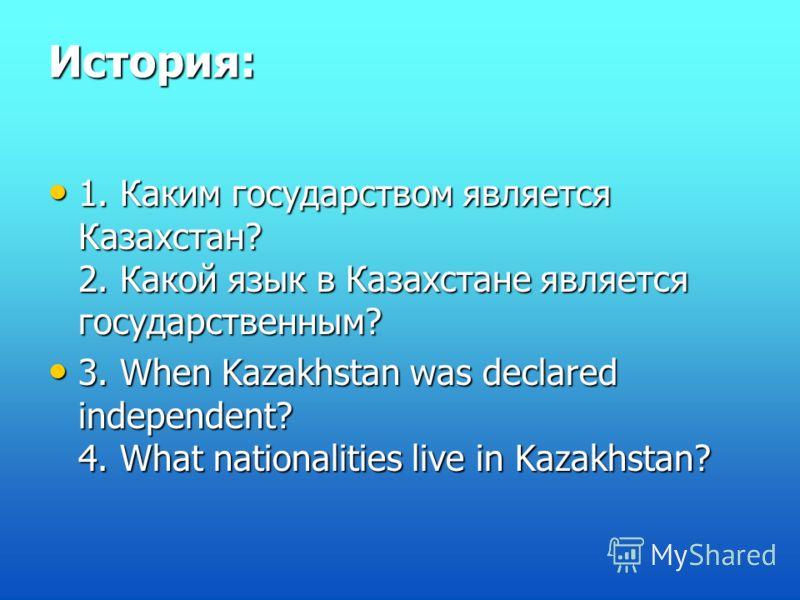 История: 1. Каким государством является Казахстан? 2. Какой язык в Казахстане является государственным? 1. Каким государством является Казахстан? 2. Какой язык в Казахстане является государственным? 3. When Kazakhstan was declared independent? 4. Wha