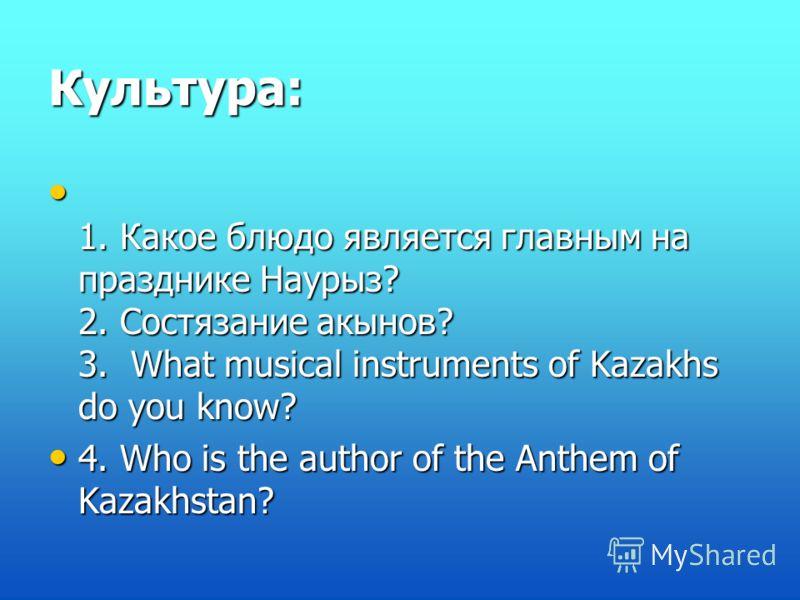 Культура: 1. Какое блюдо является главным на празднике Наурыз? 2. Состязание акынов? 3. What musical instruments of Kazakhs do you know? 1. Какое блюдо является главным на празднике Наурыз? 2. Состязание акынов? 3. What musical instruments of Kazakhs