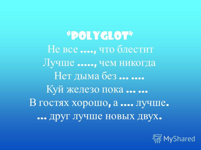 Polyglot Не все...., что блестит Лучше....., чем никогда Нет дыма без....... Куй железо пока...... В гостях хорошо, а.... лучше.... друг лучше новых двух.