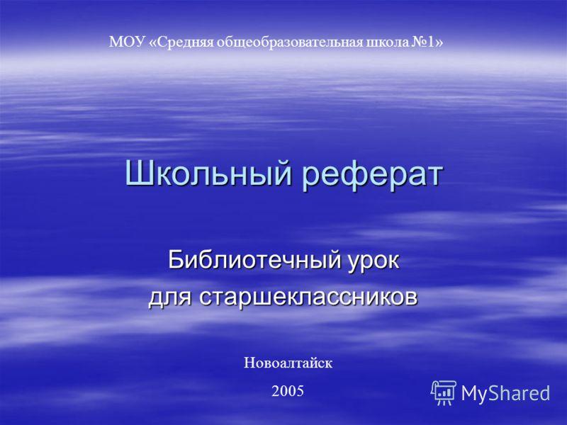 Школьный реферат Библиотечный урок для старшеклассников МОУ «Средняя общеобразовательная школа 1» Новоалтайск 2005