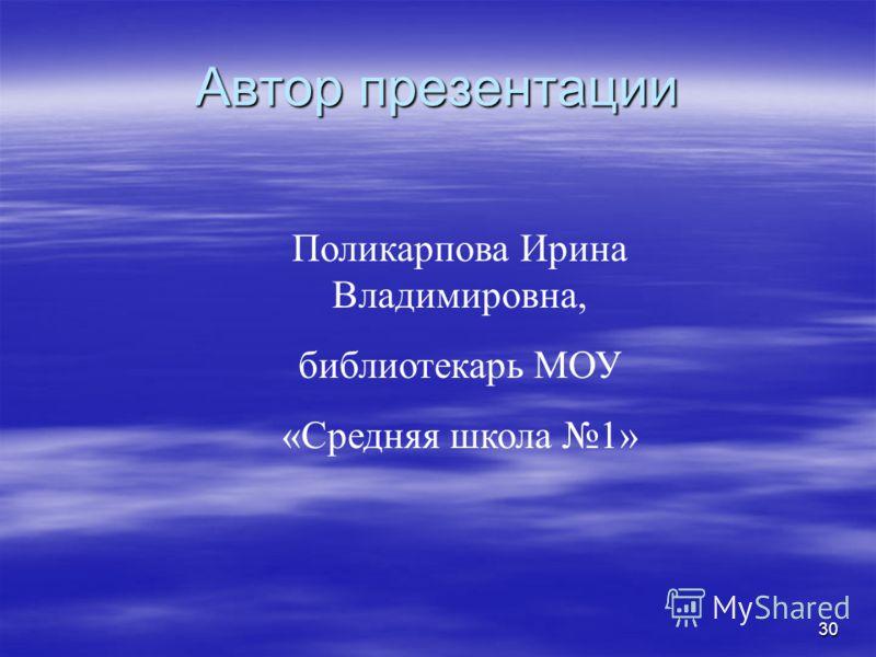 30 Автор презентации Поликарпова Ирина Владимировна, библиотекарь МОУ «Средняя школа 1»