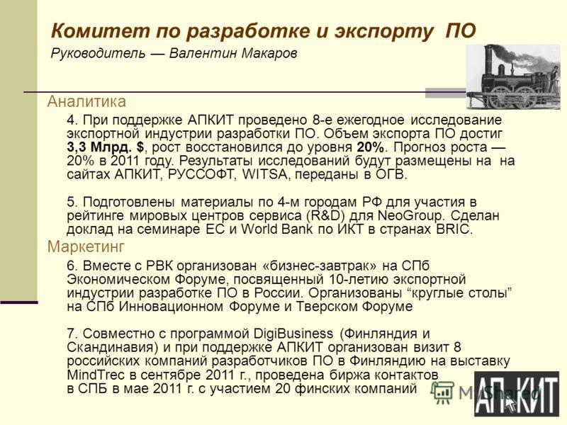 Комитет по разработке и экспорту ПО Руководитель Валентин Макаров Аналитика 4. При поддержке АПКИТ проведено 8-е ежегодное исследование экспортной индустрии разработки ПО. Объем экспорта ПО достиг 3,3 Млрд. $, рост восстановился до уровня 20%. Прогно