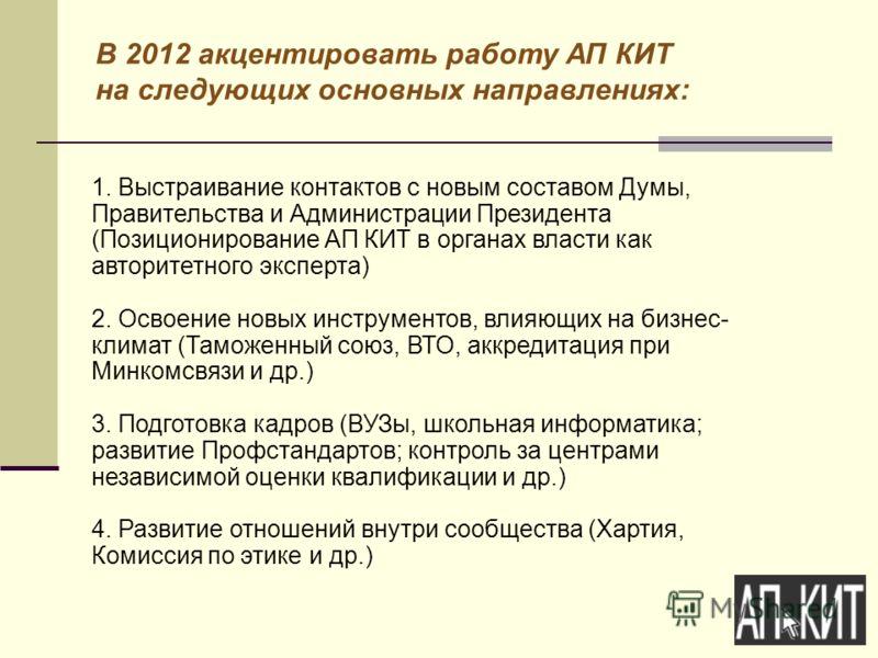 В 2012 акцентировать работу АП КИТ на следующих основных направлениях: 1. Выстраивание контактов с новым составом Думы, Правительства и Администрации Президента (Позиционирование АП КИТ в органах власти как авторитетного эксперта) 2. Освоение новых и