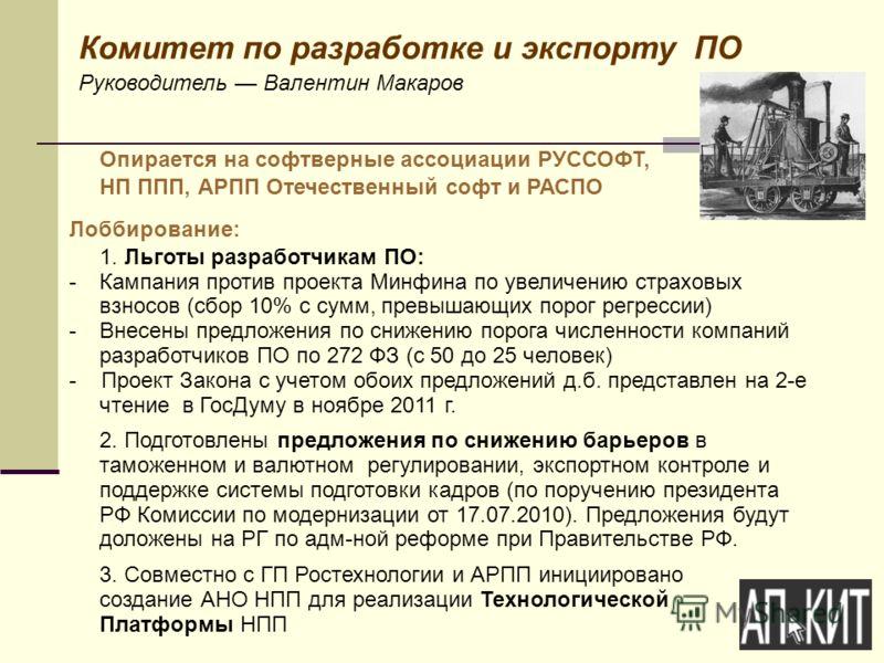 Комитет по разработке и экспорту ПО Руководитель Валентин Макаров Опирается на софтверные ассоциации РУССОФТ, НП ППП, АРПП Отечественный софт и РАСПО Лоббирование: 1. Льготы разработчикам ПО: -Кампания против проекта Минфина по увеличению страховых в