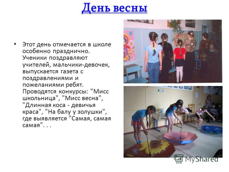 Этот день отмечается в школе особенно празднично. Ученики поздравляют учителей, мальчики-девочек, выпускается газета с поздравлениями и пожеланиями ребят. Проводятся конкурсы: