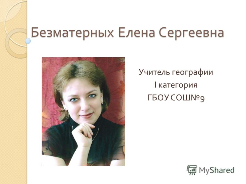 Безматерных Елена Сергеевна Учитель географии I категория ГБОУ СОШ 9