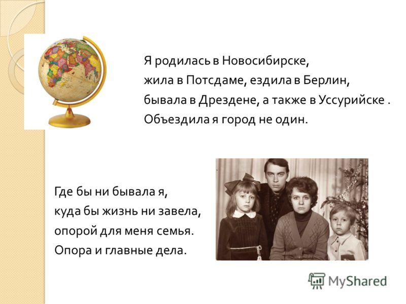 Где бы ни бывала я, куда бы жизнь ни завела, опорой для меня семья. Опора и главные дела. Я родилась в Новосибирске, жила в Потсдаме, ездила в Берлин, бывала в Дрездене, а также в Уссурийске. Объездила я город не один.