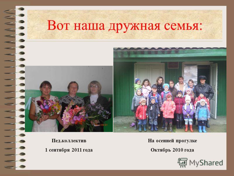 Вот наша дружная семья: Пед.коллектив 1 сентября 2011 года На осенней прогулке Октябрь 2010 года