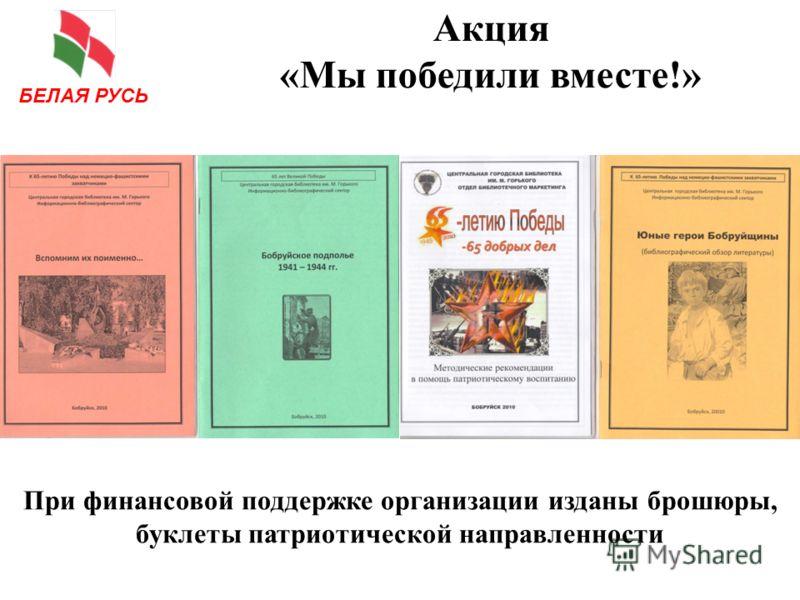 Акция «Мы победили вместе!» При финансовой поддержке организации изданы брошюры, буклеты патриотической направленности БЕЛАЯ РУСЬ