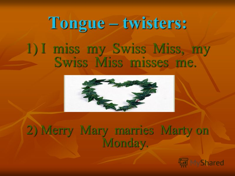Tongue – twisters: 1) I miss my Swiss Miss, my Swiss Miss misses me. 2) Merry Mary marries Marty on Monday.