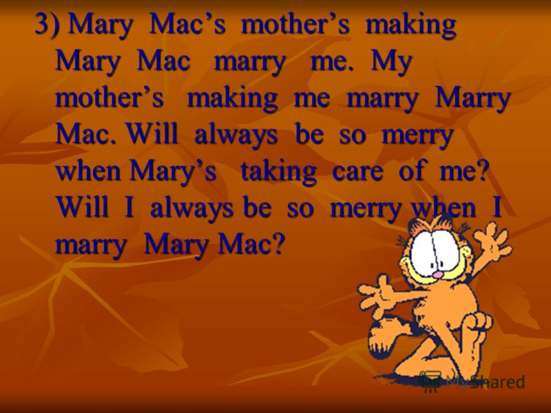 3) Mary Macs mothers making Mary Mac marry me. My mothers making me marry Marry Mac. Will always be so merry when Marys taking care of me? Will I always be so merry when I marry Mary Mac?