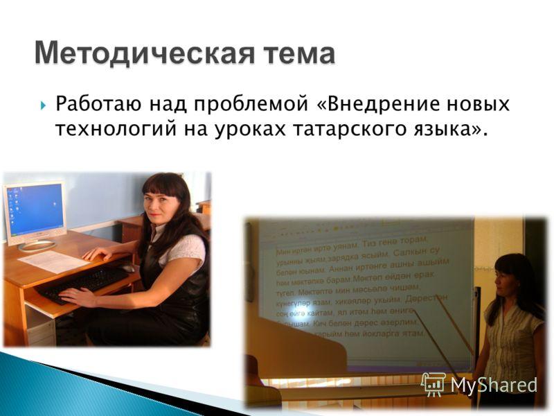 Работаю над проблемой «Внедрение новых технологий на уроках татарского языка».