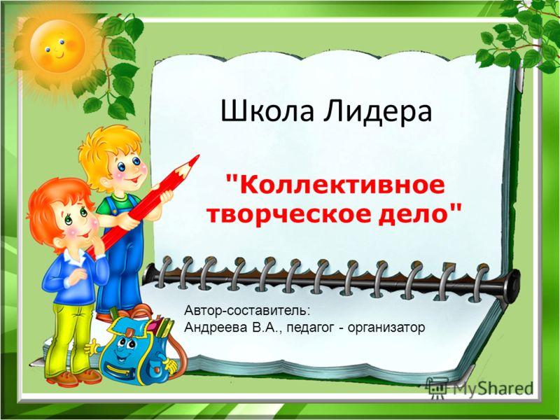 Школа Лидера Коллективное творческое дело Автор-составитель: Андреева В.А., педагог - организатор