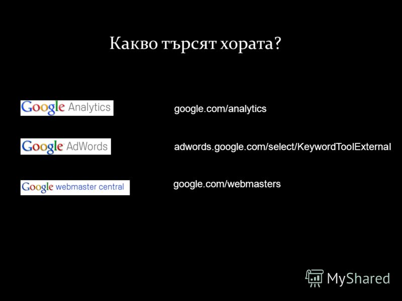 Какво търсят хората ? google.com/analytics adwords.google.com/select/KeywordToolExternal google.com/webmasters