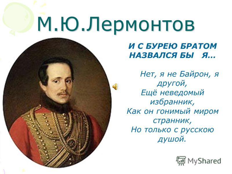 М.Ю.Лермонтов И С БУРЕЮ БРАТОМ НАЗВАЛСЯ БЫ Я… Нет, я не Байрон, я другой, Ещё неведомый избранник, Как он гонимый миром странник, Но только с русскою душой.