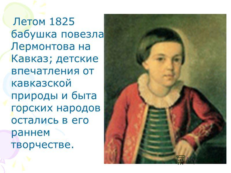 Летом 1825 бабушка повезла Лермонтова на Кавказ; детские впечатления от кавказской природы и быта горских народов остались в его раннем творчестве.