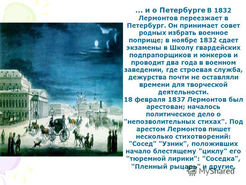 ... и о Петербурге В 1832 Лермонтов переезжает в Петербург. Он принимает совет родных избрать военное поприще; в ноябре 1832 сдает экзамены в Школу гвардейских подпрапорщиков и юнкеров и проводит два года в военном заведении, где строевая служба, деж