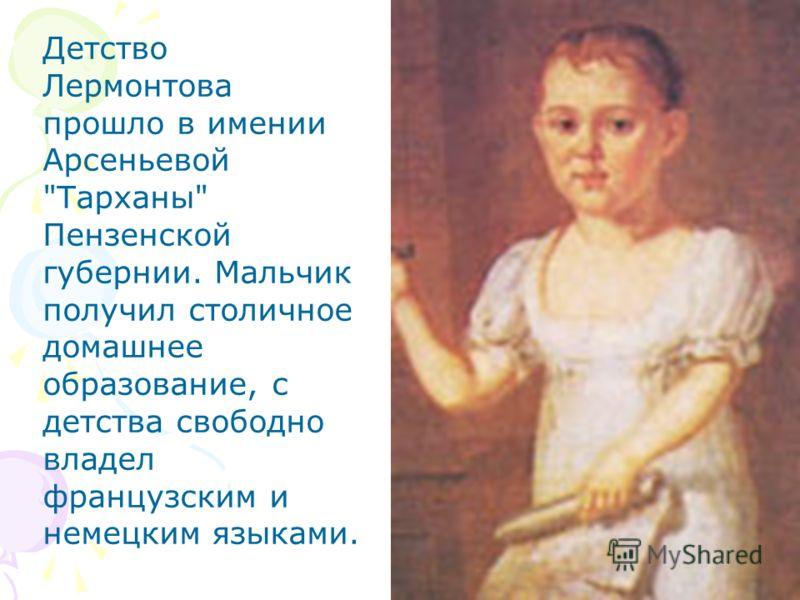 Детство Лермонтова прошло в имении Арсеньевой Тарханы Пензенской губернии. Мальчик получил столичное домашнее образование, с детства свободно владел французским и немецким языками.