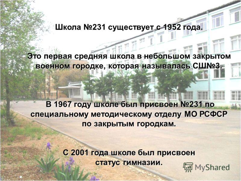 Школа 231 существует с 1952 года. Это первая средняя школа в небольшом закрытом военном городке, которая называлась СШ3. В 1967 году школе был присвоен 231 по специальному методическому отделу МО РСФСР по закрытым городкам. В 1967 году школе был прис