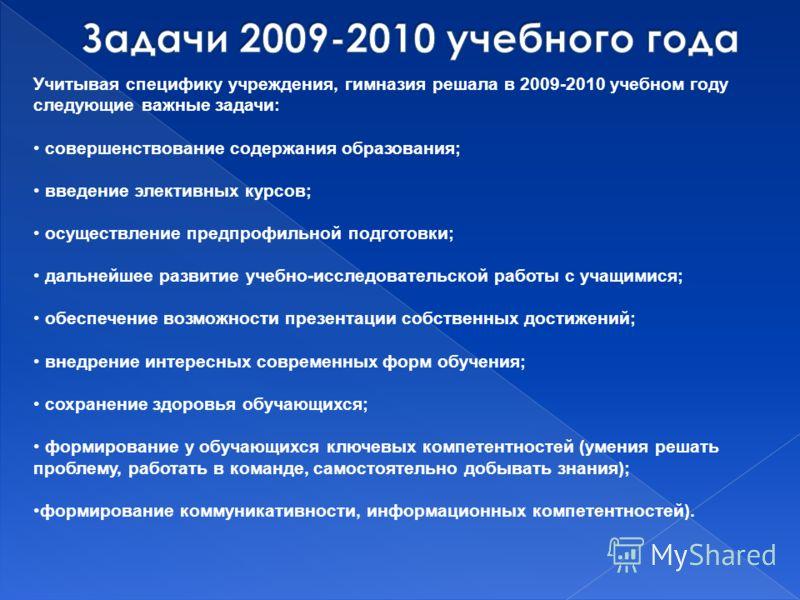 Учитывая специфику учреждения, гимназия решала в 2009-2010 учебном году следующие важные задачи: совершенствование содержания образования; введение элективных курсов; осуществление предпрофильной подготовки; дальнейшее развитие учебно-исследовательск