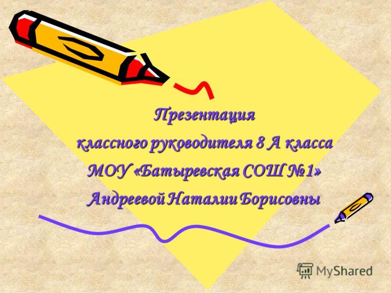 Презентация классного руководителя 8 А класса МОУ «Батыревская СОШ 1» Андреевой Наталии Борисовны