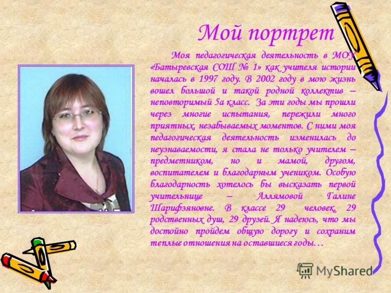 Мой портрет Моя педагогическая деятельность в МОУ «Батыревская СОШ 1» как учителя истории началась в 1997 году. В 2002 году в мою жизнь вошел большой и такой родной коллектив – неповторимый 5а класс. За эти годы мы прошли через многие испытания, пере