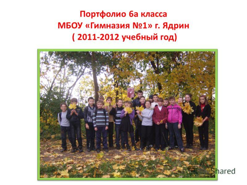 Портфолио 6а класса МБОУ «Гимназия 1» г. Ядрин ( 2011-2012 учебный год)