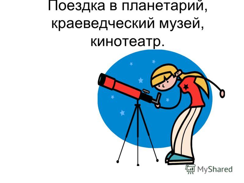 Поездка в планетарий, краеведческий музей, кинотеатр.