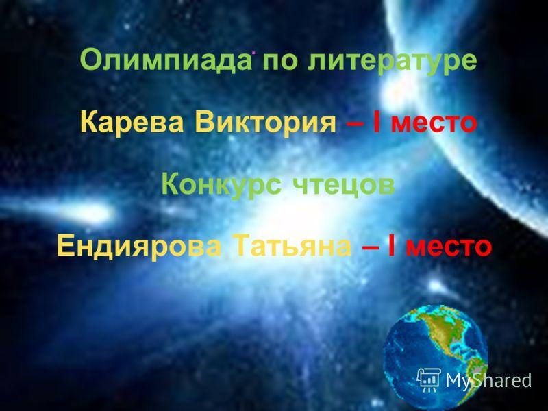 Олимпиада по литературе Карева Виктория – I место Конкурс чтецов Ендиярова Татьяна – I место.
