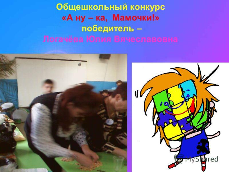 Общешкольный конкурс «А ну – ка, Мамочки!» победитель – Логачёва Юлия Вячеславовна